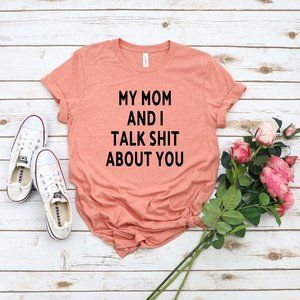 My MOM and I talk shit about you Tee Shirt